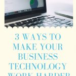 3 Ways to Make Your Business Technology Work Harder