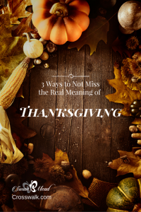 Giving thanks. Is it football, food and a four-day weekend or faith, family and friends? 3 ways to not miss the true meaning of Thanksgiving.