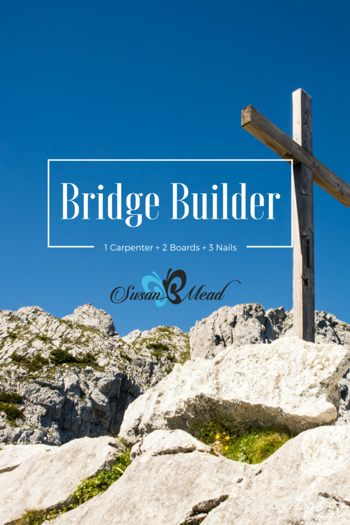 Meet the Bridge Builder. He's the Carpenter who used two pieces of weathered wood and three rusty nails to build a bridge from earth to Heaven for us.