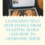 5 Concerns That Stop People Starting Blogs (And How To Overcome Them)