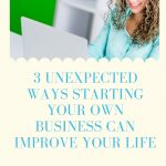 3 Unexpected Ways Starting Your Own Business Can Improve Your Life