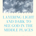Layering Light and Dark to See God in the Middle Places